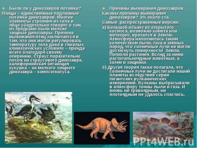 Были ли у динозавров потомки?Птицы – единственные подлинные потомки динозавров. Многие элементы строения их тела и яйцо убедительно говорят о том, их предками были мелкие хищные динозавры. Причина выживания птиц заключается в том, что они могли регу…