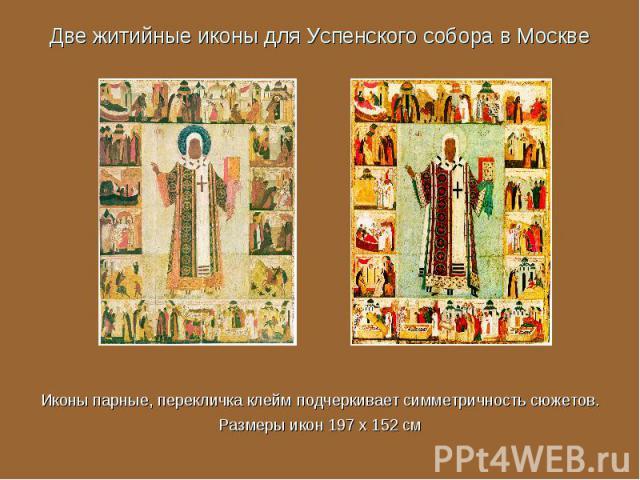 Две житийные иконы для Успенского собора в Москве Иконы парные, перекличка клейм подчеркивает симметричность сюжетов.Размеры икон 197 x 152 см