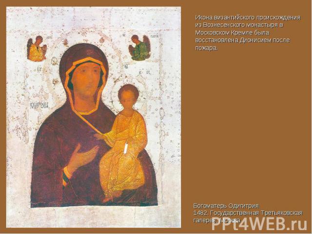 Икона византийского происхождения из Вознесенского монастыря в Московском Кремле была восстановлена Дионисием после пожара. Богоматерь Одигитрия 1482. Государственная Третьяковская галерея, Москва