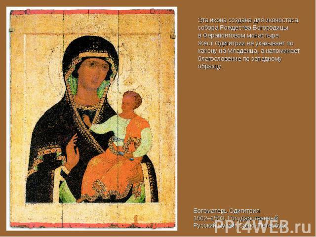 Эта икона создана для иконостаса собора Рождества Богородицы в Ферапонтовом монастыре. Жест Одигитрии не указывает по канону на Младенца, а напоминает благословение по западному образцу. Богоматерь Одигитрия1502–1503. Государственный Русский музей, …