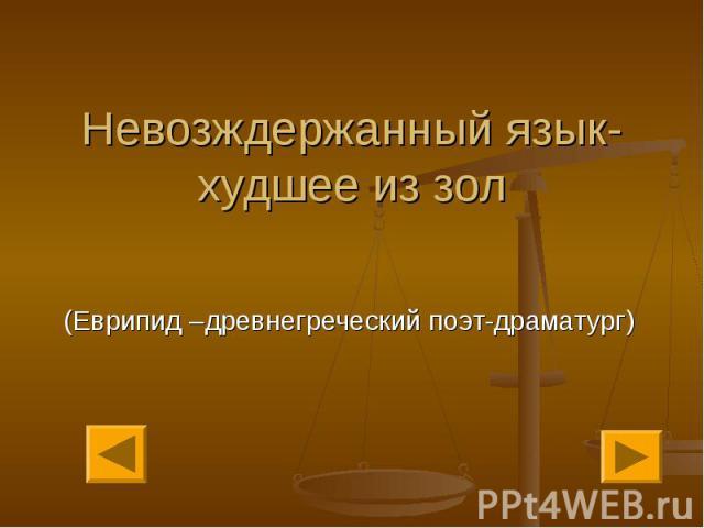 Невозждержанный язык-худшее из зол (Еврипид –древнегреческий поэт-драматург)
