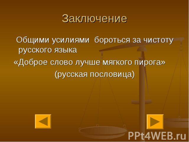 Заключение Общими усилиями бороться за чистоту русского языка «Доброе слово лучше мягкого пирога»(русская пословица)