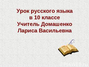 Урок русского языка в 10 классеУчитель Домашенко Лариса Васильевна