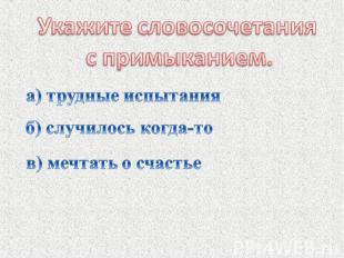 Укажите словосочетания с примыканием.а) трудные испытанияб) случилось когда-тов)