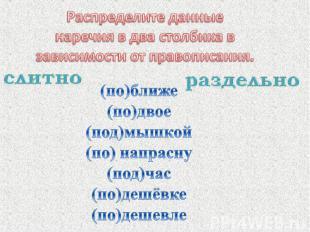 Распределите данные наречия в два столбика в зависимости от правописания.(по)бли
