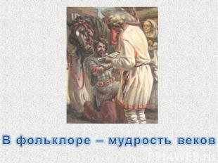В фольклоре – мудрость веков