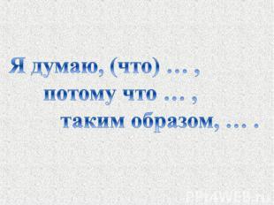 Я думаю, (что) … , потому что … , таким образом, … .