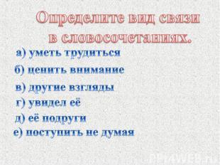 Определите вид связи в словосочетаниях. а) уметь трудиться б) ценить внимание в)