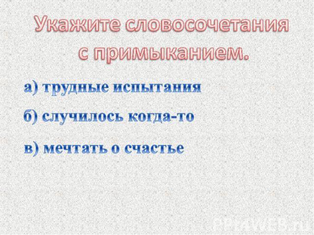 Укажите словосочетания с примыканием.а) трудные испытанияб) случилось когда-тов) мечтать о счастье