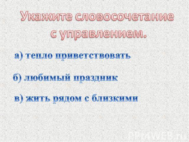 Укажите словосочетание с управлением.а) тепло приветствоватьб) любимый праздник в) жить рядом с близкими