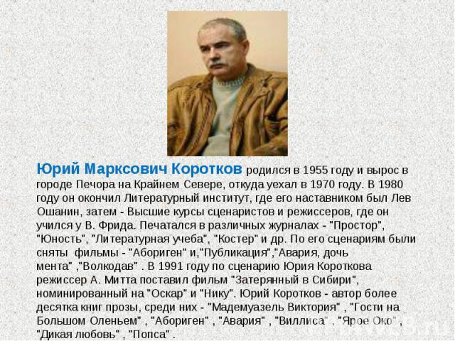 Юрий Марксович Коротков родился в 1955 году и вырос в городе Печора на Крайнем Севере, откуда уехал в 1970 году. В 1980 году он окончил Литературный институт, где его наставником был Лев Ошанин, затем - Высшие курсы сценаристов и режиссеров, где он …