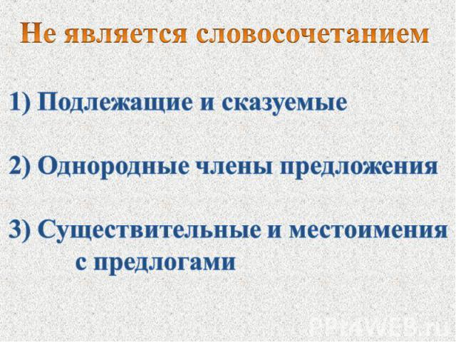 Не является словосочетанием1) Подлежащие и сказуемые2) Однородные члены предложения3) Существительные и местоимения с предлогами