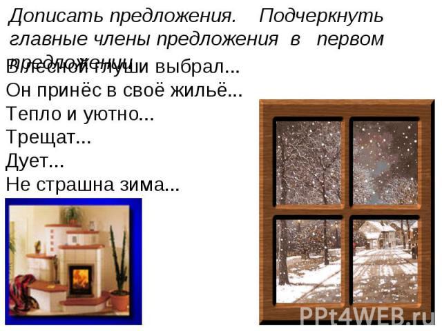 Дописать предложения. Подчеркнуть главные члены предложения в первом предложении В лесной глуши выбрал...Он принёс в своё жильё...Тепло и уютно...Трещат...Дует...Не страшна зима...