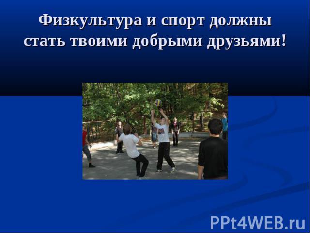 Физкультура и спорт должны стать твоими добрыми друзьями!
