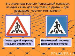 Это знаки называются«Пешеходный переход», но один из них для водителей, а другой