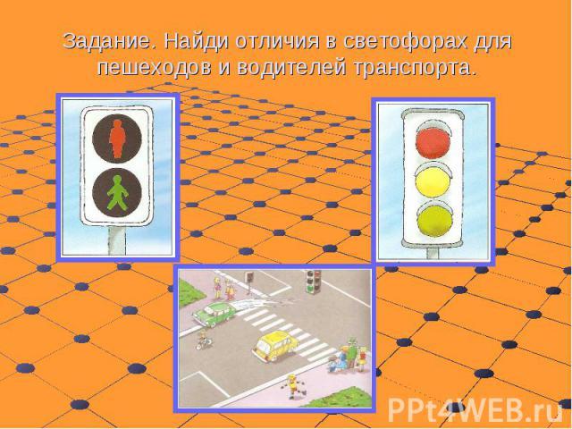 Задание. Найди отличия в светофорах для пешеходов и водителей транспорта.