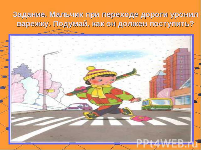 Задание. Мальчик при переходе дороги уронил варежку. Подумай, как он должен поступить?