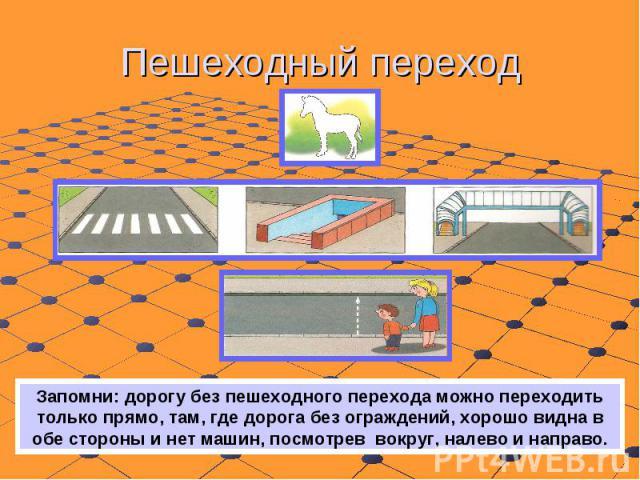 Пешеходный переход Запомни: дорогу без пешеходного перехода можно переходить только прямо, там, где дорога без ограждений, хорошо видна в обе стороны и нет машин, посмотрев вокруг, налево и направо.
