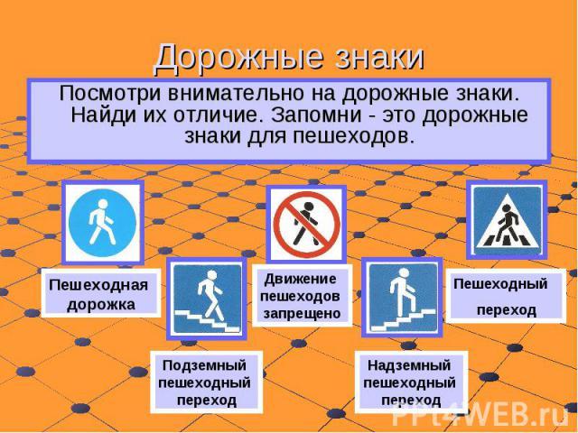 Дорожные знаки Посмотри внимательно на дорожные знаки. Найди их отличие. Запомни - это дорожные знаки для пешеходов.