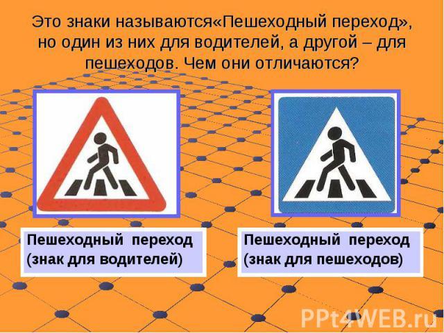 Это знаки называются«Пешеходный переход», но один из них для водителей, а другой – для пешеходов. Чем они отличаются? Пешеходный переход (знак для водителей)Пешеходный переход (знак для пешеходов)