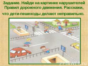 Задание. Найди на картинке нарушителей Правил дорожного движения. Расскажи, что