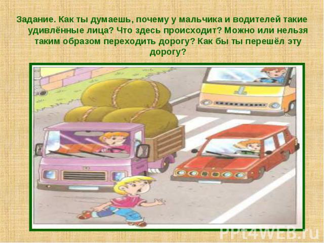 Задание. Как ты думаешь, почему у мальчика и водителей такие удивлённые лица? Что здесь происходит? Можно или нельзя таким образом переходить дорогу? Как бы ты перешёл эту дорогу?