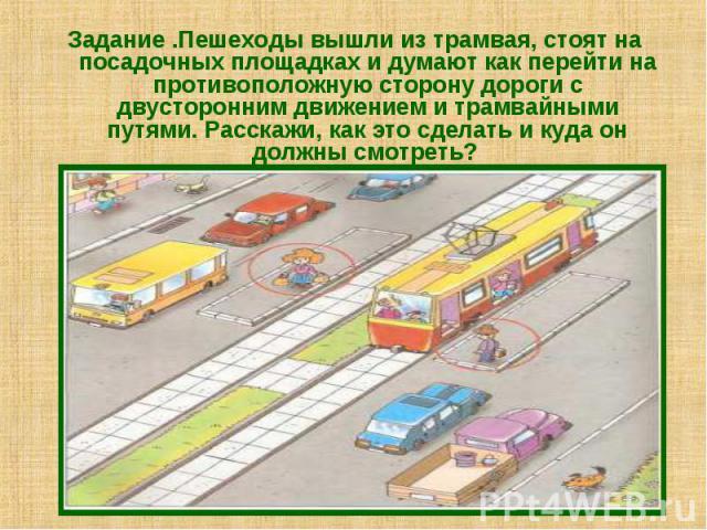 Задание .Пешеходы вышли из трамвая, стоят на посадочных площадках и думают как перейти на противоположную сторону дороги с двусторонним движением и трамвайными путями. Расскажи, как это сделать и куда он должны смотреть?
