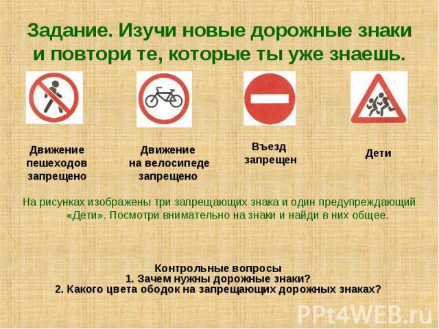 Задание. Изучи новые дорожные знаки и повтори те, которые ты уже знаешь. На рисунках изображены три запрещающих знака и один предупреждающий «Дети». Посмотри внимательно на знаки и найди в них общее.Контрольные вопросы 1. Зачем нужны дорожные знаки?…