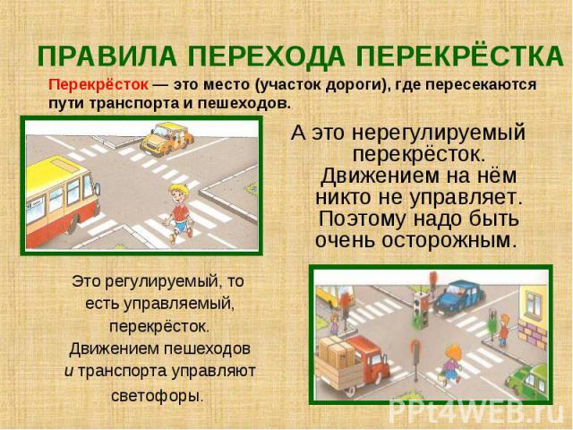 ПРАВИЛА ПЕРЕХОДА ПЕРЕКРЁСТКА Перекрёсток — это место (участок дороги), где пересекаются пути транспорта и пешеходов. А это нерегулируемый перекрёсток. Движением на нём никто не управляет. Поэтому надо быть очень осторожным. Это регулируемый, то есть…
