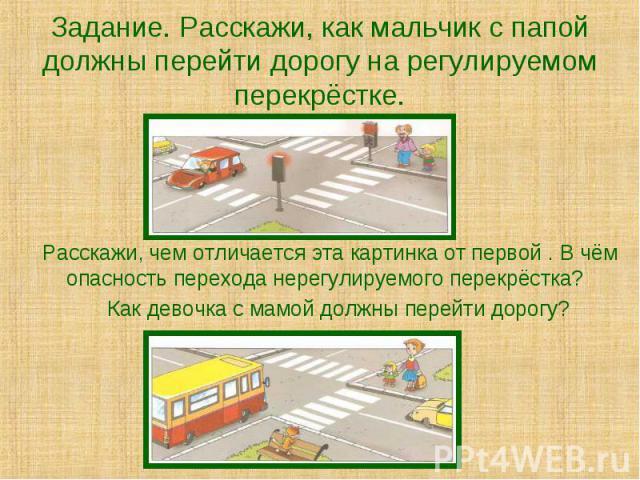 Задание. Расскажи, как мальчик с папой должны перейти дорогу на регулируемом перекрёстке. Расскажи, чем отличается эта картинка от первой . В чём опасность перехода нерегулируемого перекрёстка? Как девочка с мамой должны перейти дорогу?