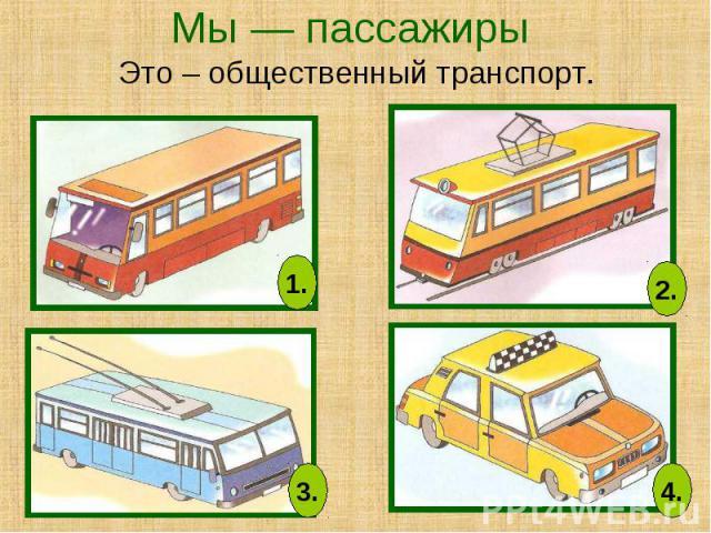 Мы — пассажиры Это – общественный транспорт.