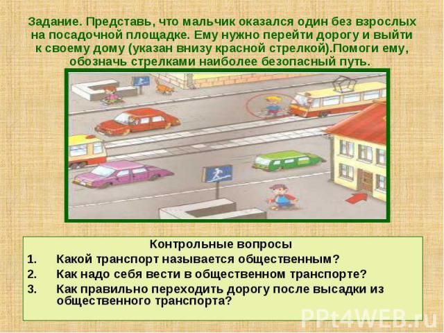 Задание. Представь, что мальчик оказался один без взрослых на посадочной площадке. Ему нужно перейти дорогу и выйти к своему дому (указан внизу красной стрелкой).Помоги ему, обозначь стрелками наиболее безопасный путь. Контрольные вопросы Какой тран…