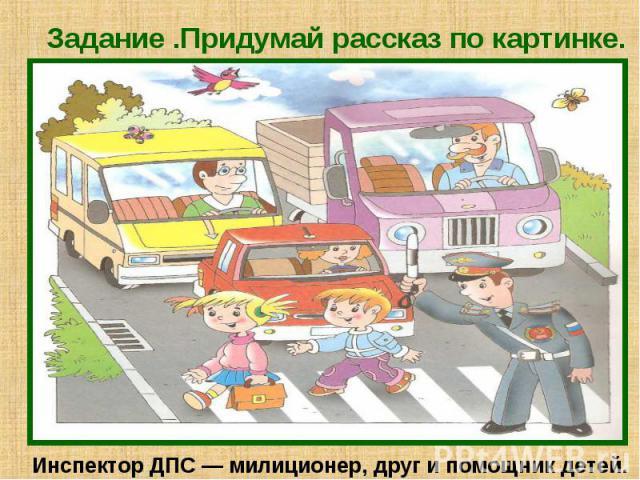 Задание .Придумай рассказ по картинке. Инспектор ДПС — милиционер, друг и помощник детей.