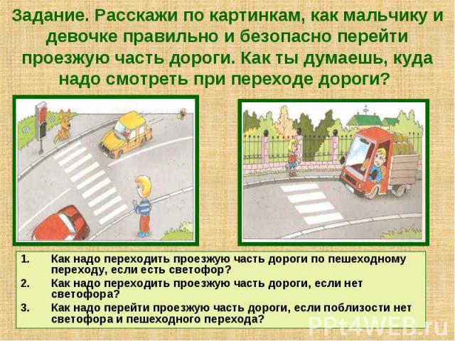 Задание. Расскажи по картинкам, как мальчику и девочке правильно и безопасно перейти проезжую часть дороги. Как ты думаешь, куда надо смотреть при переходе дороги? Как надо переходить проезжую часть дороги по пешеходному переходу, если есть светофор…