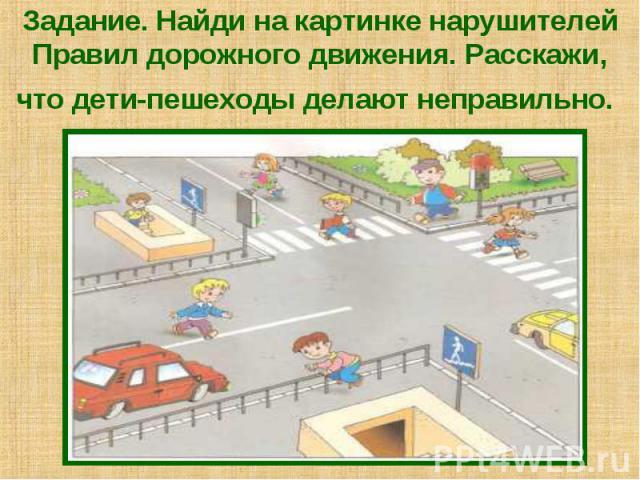 Задание. Найди на картинке нарушителей Правил дорожного движения. Расскажи, что дети-пешеходы делают неправильно.