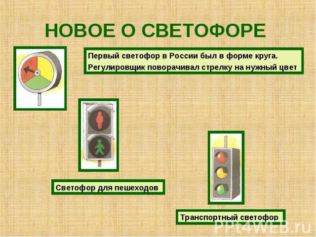 НОВОЕ О СВЕТОФОРЕ Первый светофор в России был в форме круга.Регулировщик поворачивал стрелку на нужный цвет Светофор для пешеходов Транспортный светофор