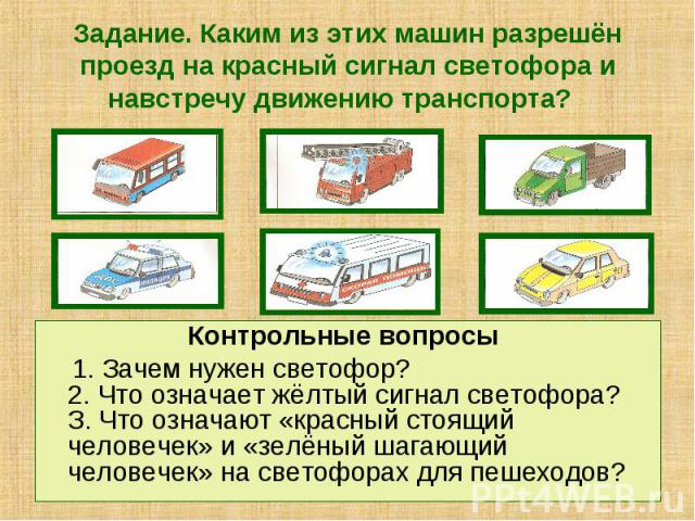 Задание. Каким из этих машин разрешён проезд на красный сигнал светофора и навстречу движению транспорта? Контрольные вопросы 1. Зачем нужен светофор? 2. Что означает жёлтый сигнал светофора? З. Что означают «красный стоящий человечек» и «зелёный ша…