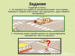 Задание Подумай и ответь: 1. На перекрёстке водитель автомобиля может ехать прям