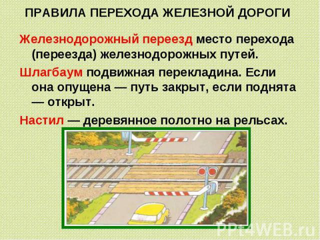 ПРАВИЛА ПЕРЕХОДА ЖЕЛЕЗНОЙ ДОРОГИ Железнодорожный переезд место перехода (переезда) железнодорожных путей.Шлагбаум подвижная перекладина. Если она опущена — путь закрыт, если поднята — открыт. Настил — деревянное полотно на рельсах.