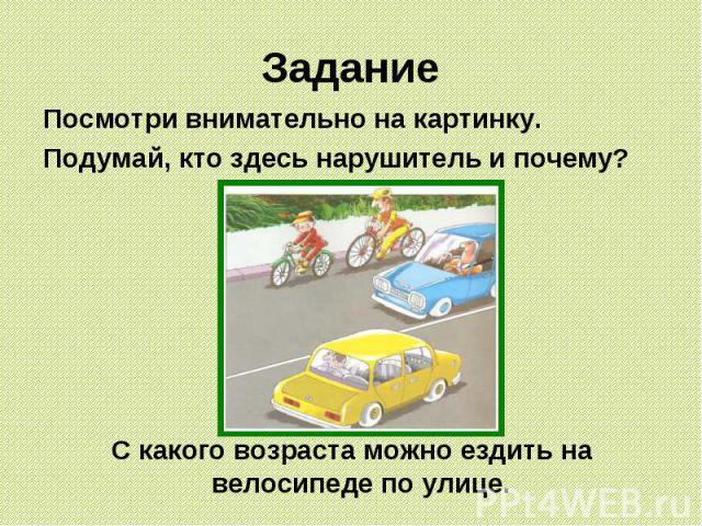 Задание Посмотри внимательно на картинку. Подумай, кто здесь нарушитель и почему? С какого возраста можно ездить на велосипеде по улице.