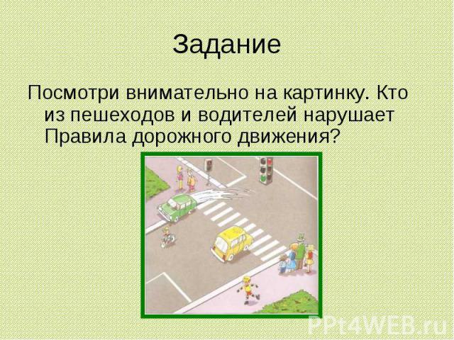 Задание Посмотри внимательно на картинку. Кто из пешеходов и водителей нарушает Правила дорожного движения?
