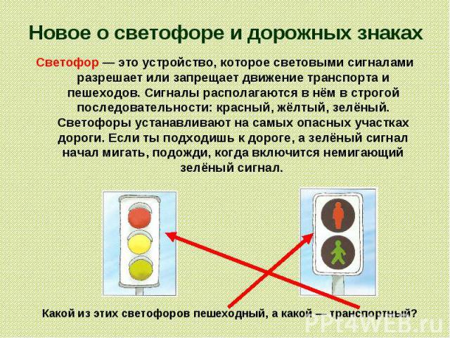 Новое о светофоре и дорожных знаках Светофор — это устройство, которое световыми сигналами разрешает или запрещает движение транспорта и пешеходов. Сигналы располагаются в нём в строгой последовательности: красный, жёлтый, зелёный. Светофоры устанав…