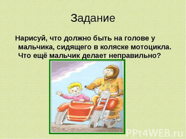 Задание Нарисуй, что должно быть на голове у мальчика, сидящего в коляске мотоцикла. Что ещё мальчик делает неправильно?