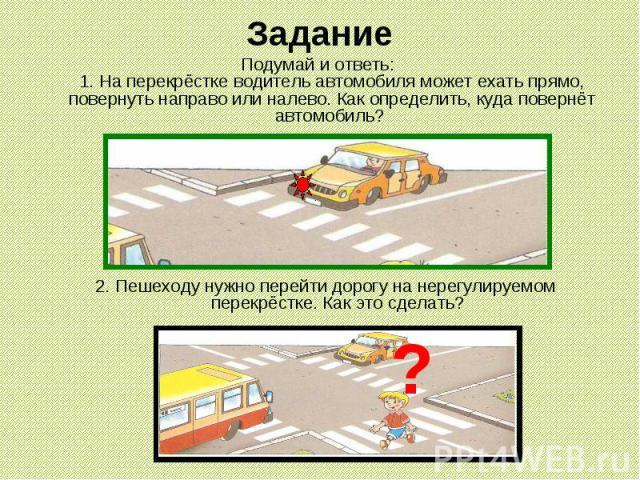 Задание Подумай и ответь: 1. На перекрёстке водитель автомобиля может ехать прямо, повернуть направо или налево. Как определить, куда повернёт автомобиль? 2. Пешеходу нужно перейти дорогу на нерегулируемом перекрёстке. Как это сделать?