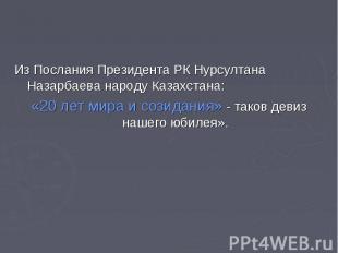 Из Послания Президента РК Нурсултана Назарбаева народу Казахстана:«20 лет мира и