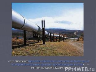 «Это обеспечит гарантии стабильности поставок энергоресурсов наевропейские рынк