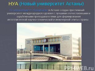 НУА (Новый университет Астаны) По инициативе Н. Назарбаева в Астане создан прест