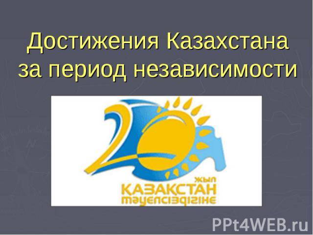 Достижения Казахстаназа период независимости