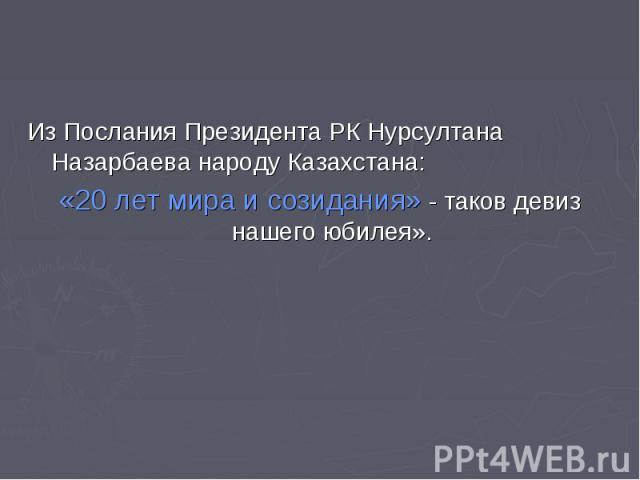 Из Послания Президента РК Нурсултана Назарбаева народу Казахстана:«20 лет мира и созидания» - таков девиз нашего юбилея».