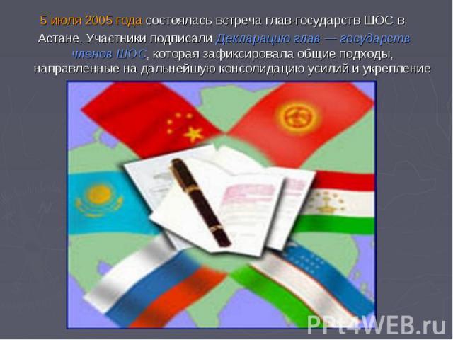 5 июля 2005 года состоялась встреча глав-государств ШОС в Астане. Участники подписали Декларацию глав — государств членов ШОС, которая зафиксировала общие подходы, направленные на дальнейшую консолидацию усилий и укрепление координации.